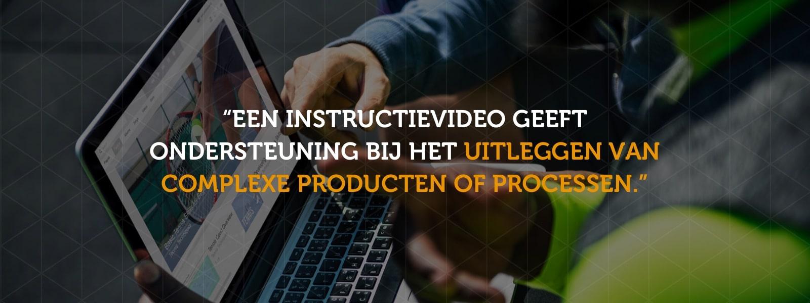 Een instructievideo geeft ondersteuning bij het uitleggen van complexe producten of processen.